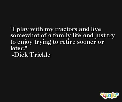 I play with my tractors and live somewhat of a family life and just try to enjoy trying to retire sooner or later. -Dick Trickle
