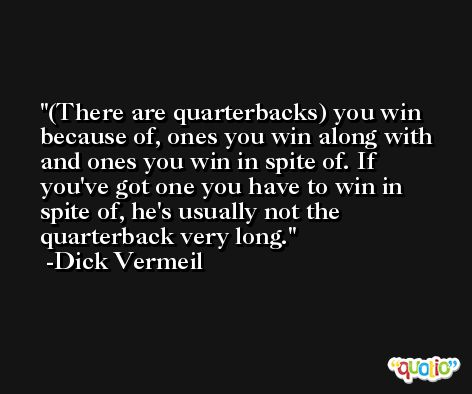 (There are quarterbacks) you win because of, ones you win along with and ones you win in spite of. If you've got one you have to win in spite of, he's usually not the quarterback very long. -Dick Vermeil