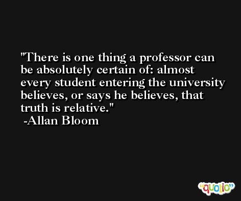 There is one thing a professor can be absolutely certain of: almost every student entering the university believes, or says he believes, that truth is relative. -Allan Bloom