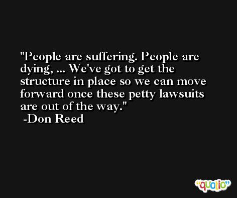 People are suffering. People are dying, ... We've got to get the structure in place so we can move forward once these petty lawsuits are out of the way. -Don Reed