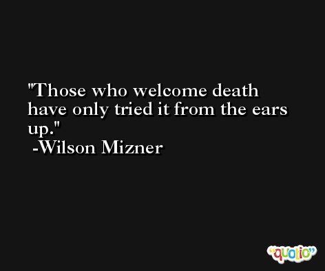 Those who welcome death have only tried it from the ears up. -Wilson Mizner