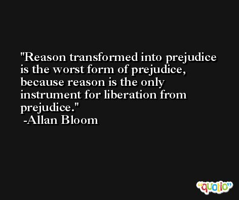 Reason transformed into prejudice is the worst form of prejudice, because reason is the only instrument for liberation from prejudice. -Allan Bloom
