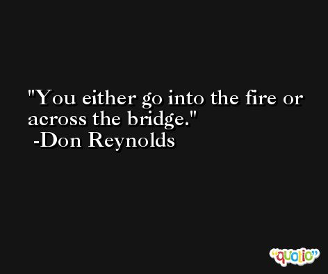 You either go into the fire or across the bridge. -Don Reynolds