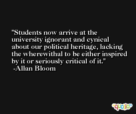 Students now arrive at the university ignorant and cynical about our political heritage, lacking the wherewithal to be either inspired by it or seriously critical of it. -Allan Bloom