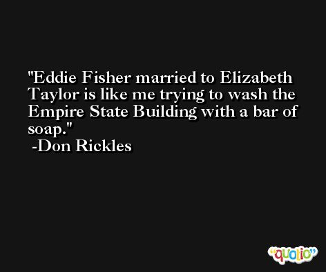 Eddie Fisher married to Elizabeth Taylor is like me trying to wash the Empire State Building with a bar of soap. -Don Rickles