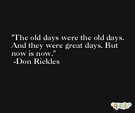 The old days were the old days. And they were great days. But now is now. -Don Rickles