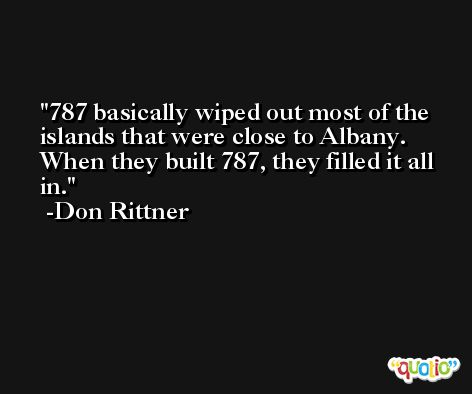787 basically wiped out most of the islands that were close to Albany. When they built 787, they filled it all in. -Don Rittner