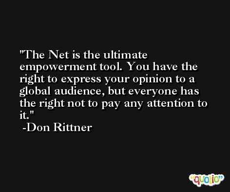 The Net is the ultimate empowerment tool. You have the right to express your opinion to a global audience, but everyone has the right not to pay any attention to it. -Don Rittner
