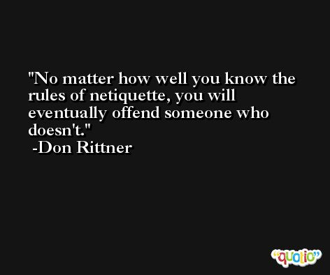 No matter how well you know the rules of netiquette, you will eventually offend someone who doesn't. -Don Rittner