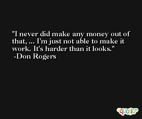 I never did make any money out of that, ... I'm just not able to make it work. It's harder than it looks. -Don Rogers