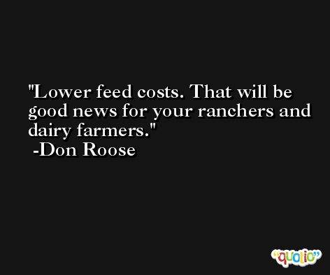 Lower feed costs. That will be good news for your ranchers and dairy farmers. -Don Roose