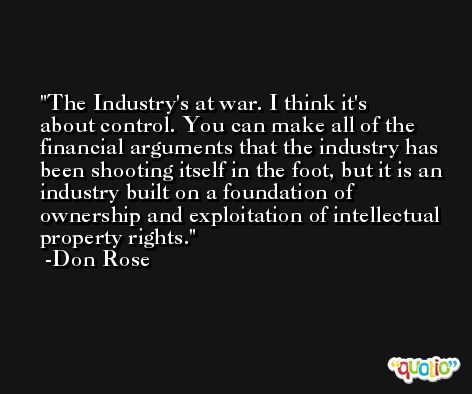 The Industry's at war. I think it's about control. You can make all of the financial arguments that the industry has been shooting itself in the foot, but it is an industry built on a foundation of ownership and exploitation of intellectual property rights. -Don Rose