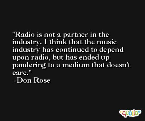 Radio is not a partner in the industry. I think that the music industry has continued to depend upon radio, but has ended up pandering to a medium that doesn't care. -Don Rose