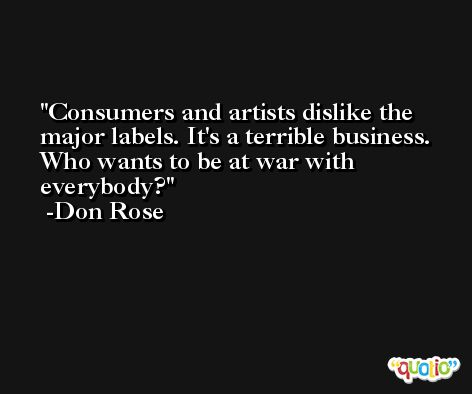 Consumers and artists dislike the major labels. It's a terrible business. Who wants to be at war with everybody? -Don Rose