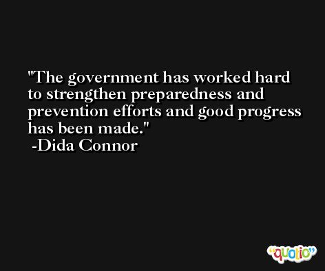 The government has worked hard to strengthen preparedness and prevention efforts and good progress has been made. -Dida Connor