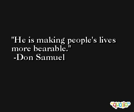 He is making people's lives more bearable. -Don Samuel