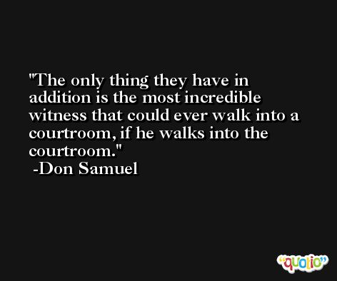The only thing they have in addition is the most incredible witness that could ever walk into a courtroom, if he walks into the courtroom. -Don Samuel