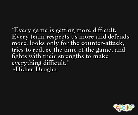 Every game is getting more difficult. Every team respects us more and defends more, looks only for the counter-attack, tries to reduce the time of the game, and fights with their strengths to make everything difficult. -Didier Drogba