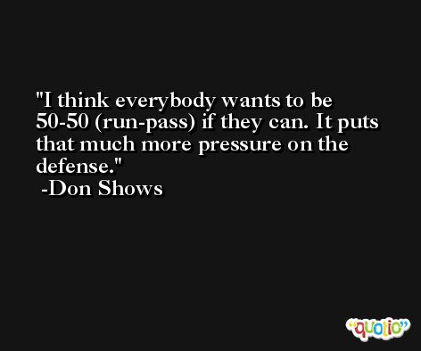 I think everybody wants to be 50-50 (run-pass) if they can. It puts that much more pressure on the defense. -Don Shows