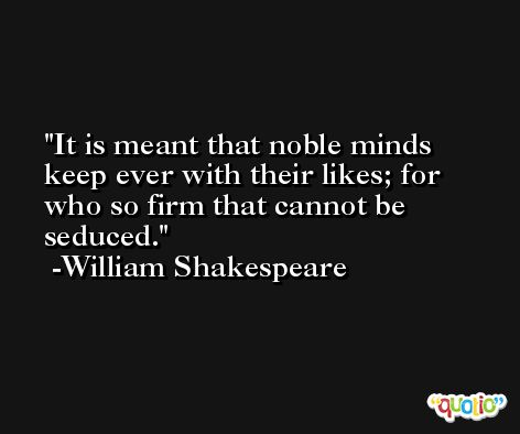 It is meant that noble minds keep ever with their likes; for who so firm that cannot be seduced. -William Shakespeare