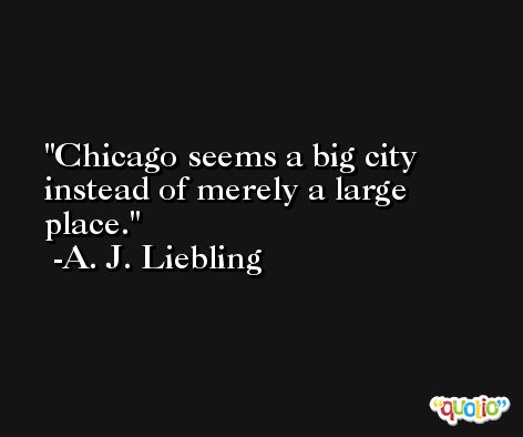 Chicago seems a big city instead of merely a large place. -A. J. Liebling