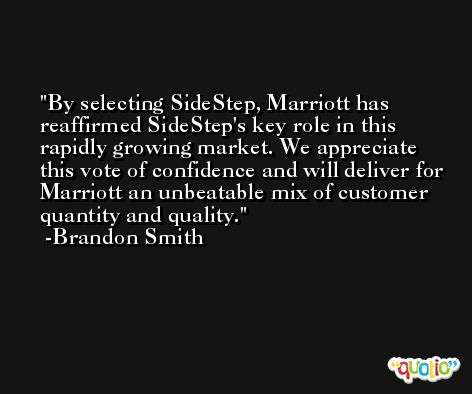 By selecting SideStep, Marriott has reaffirmed SideStep's key role in this rapidly growing market. We appreciate this vote of confidence and will deliver for Marriott an unbeatable mix of customer quantity and quality. -Brandon Smith