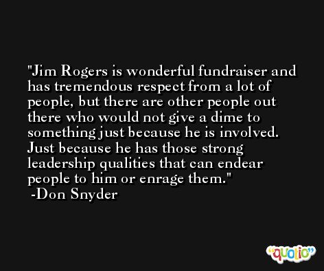 Jim Rogers is wonderful fundraiser and has tremendous respect from a lot of people, but there are other people out there who would not give a dime to something just because he is involved. Just because he has those strong leadership qualities that can endear people to him or enrage them. -Don Snyder