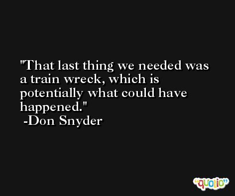 That last thing we needed was a train wreck, which is potentially what could have happened. -Don Snyder