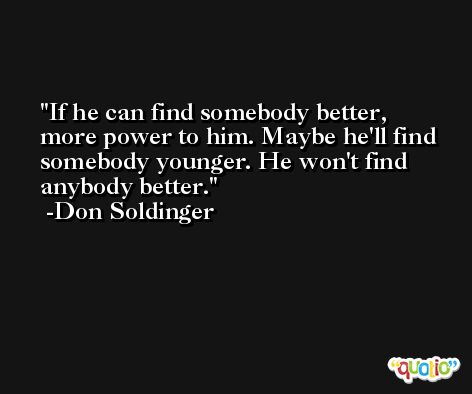 If he can find somebody better, more power to him. Maybe he'll find somebody younger. He won't find anybody better. -Don Soldinger
