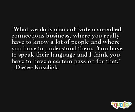 What we do is also cultivate a so-called connections business, where you really have to know a lot of people and where you have to understand them. You have to speak their language and I think you have to have a certain passion for that. -Dieter Kosslick
