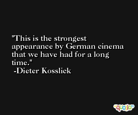 This is the strongest appearance by German cinema that we have had for a long time. -Dieter Kosslick