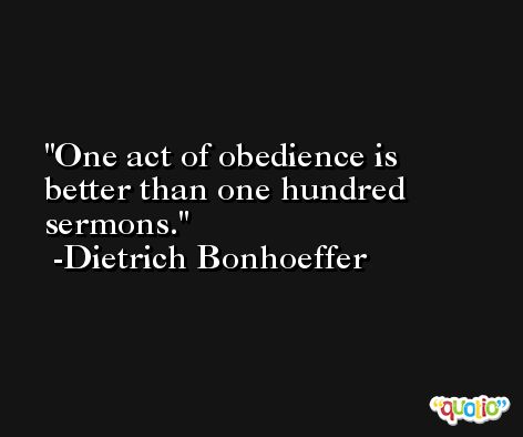 One act of obedience is better than one hundred sermons. -Dietrich Bonhoeffer