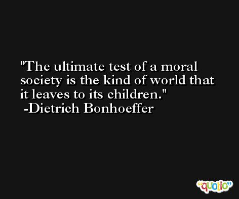 The ultimate test of a moral society is the kind of world that it leaves to its children. -Dietrich Bonhoeffer