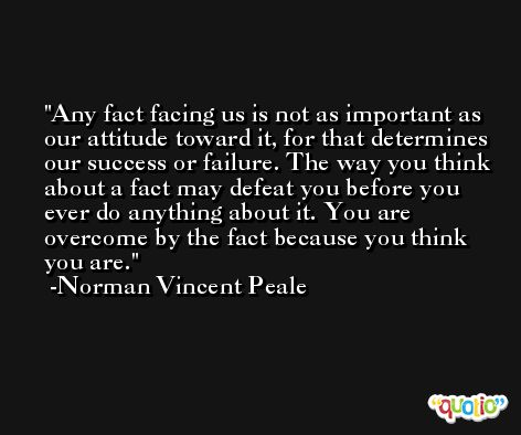 Any fact facing us is not as important as our attitude toward it, for that determines our success or failure. The way you think about a fact may defeat you before you ever do anything about it. You are overcome by the fact because you think you are. -Norman Vincent Peale