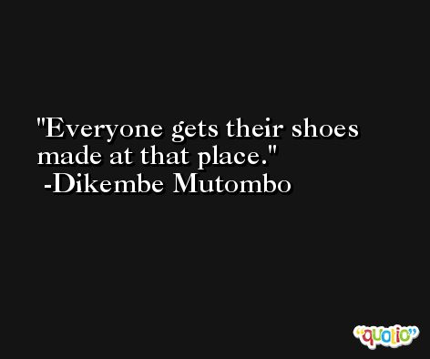 Everyone gets their shoes made at that place. -Dikembe Mutombo