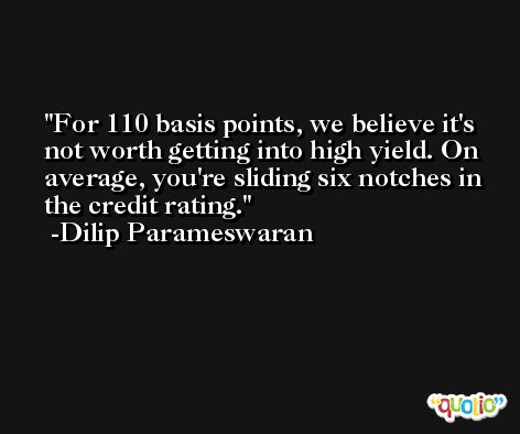 For 110 basis points, we believe it's not worth getting into high yield. On average, you're sliding six notches in the credit rating. -Dilip Parameswaran