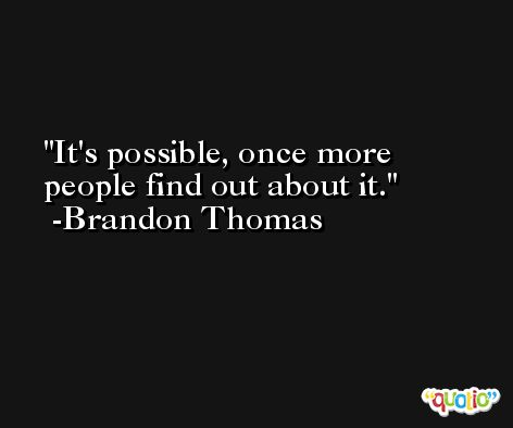 It's possible, once more people find out about it. -Brandon Thomas