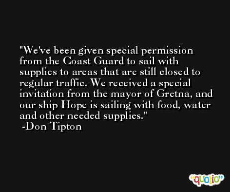 We've been given special permission from the Coast Guard to sail with supplies to areas that are still closed to regular traffic. We received a special invitation from the mayor of Gretna, and our ship Hope is sailing with food, water and other needed supplies. -Don Tipton