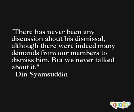 There has never been any discussion about his dismissal, although there were indeed many demands from our members to dismiss him. But we never talked about it. -Din Syamsuddin