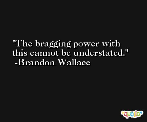 The bragging power with this cannot be understated. -Brandon Wallace