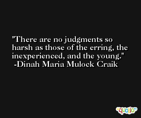 There are no judgments so harsh as those of the erring, the inexperienced, and the young. -Dinah Maria Mulock Craik