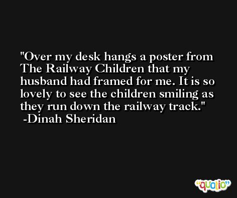 Over my desk hangs a poster from The Railway Children that my husband had framed for me. It is so lovely to see the children smiling as they run down the railway track. -Dinah Sheridan