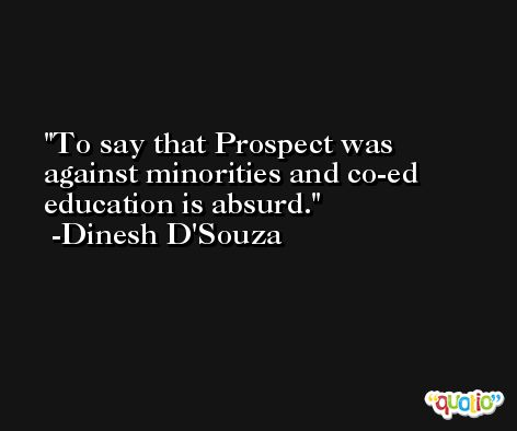To say that Prospect was against minorities and co-ed education is absurd. -Dinesh D'Souza