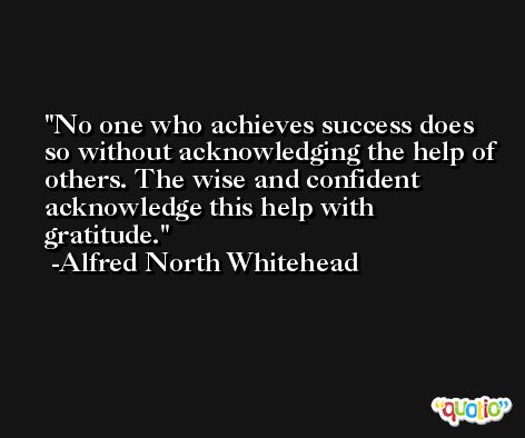 No one who achieves success does so without acknowledging the help of others. The wise and confident acknowledge this help with gratitude. -Alfred North Whitehead