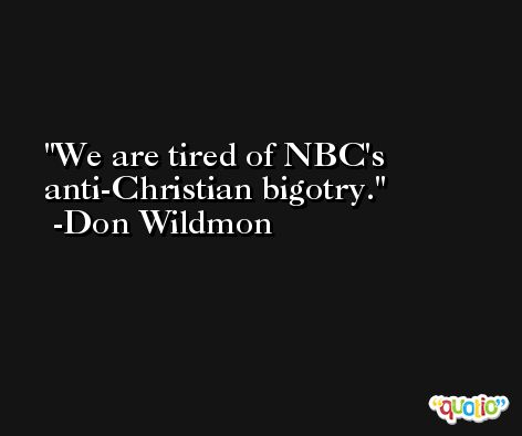 We are tired of NBC's anti-Christian bigotry. -Don Wildmon