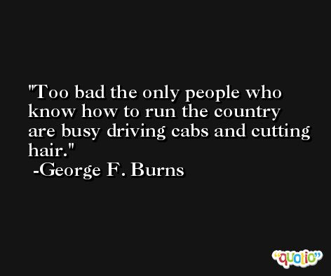 Too bad the only people who know how to run the country are busy driving cabs and cutting hair. -George F. Burns