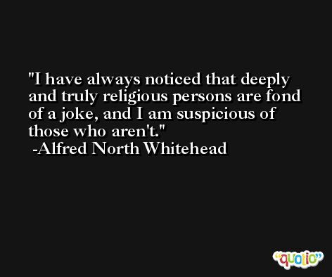 I have always noticed that deeply and truly religious persons are fond of a joke, and I am suspicious of those who aren't. -Alfred North Whitehead