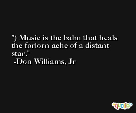) Music is the balm that heals the forlorn ache of a distant star. -Don Williams, Jr