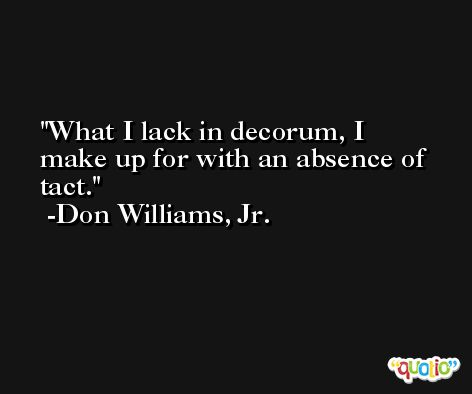 What I lack in decorum, I make up for with an absence of tact. -Don Williams, Jr.