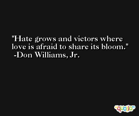 Hate grows and victors where love is afraid to share its bloom. -Don Williams, Jr.